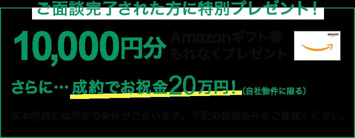 ご面談完了された方に特別プレゼント!1万円分amazonギフト券もれなくプレゼント。さらに成約で20万円プレゼント。本特典には所定の条件がございます。下記の詳細条件をご確認ください。